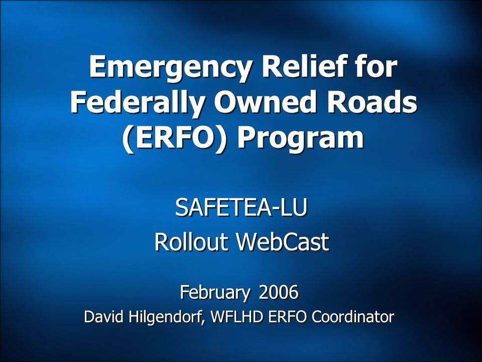SAFETEA-LU Rollout WebCast Emergency Relief for Federally Owned Roads (ERFO) Program February 2006 David Hilgendorf, WFLHD ERFO Coordinator February 2006 David Hilgendorf, WFLHD ERFO Coordinator
