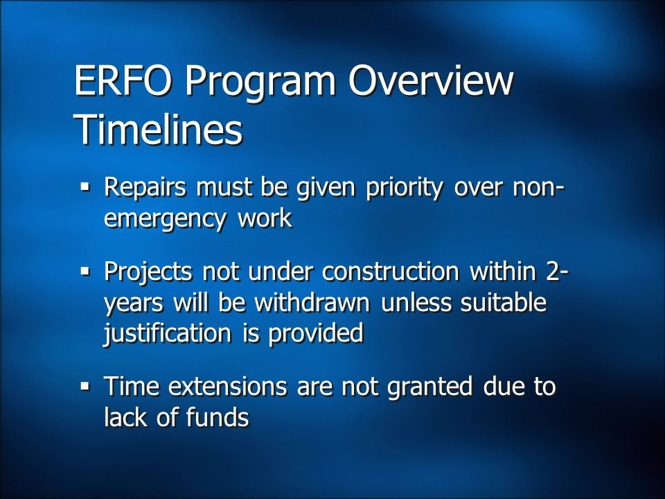 ERFO Program Overview Timelines  Repairs must be given priority over non- emergency work  Projects not under construction within 2- years will be withdrawn unless suitable justification is provided  Time extensions are not granted due to lack of funds  Repairs must be given priority over non- emergency work  Projects not under construction within 2- years will be withdrawn unless suitable justification is provided  Time extensions are not granted due to lack of funds