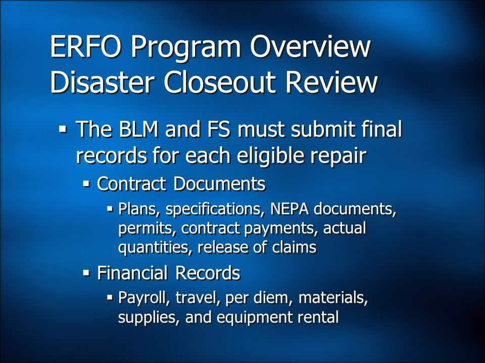 ERFO Program Overview Disaster Closeout Review  The BLM and FS must submit final records for each eligible repair  Contract Documents  Plans, specifications, NEPA documents, permits, contract payments, actual quantities, release of claims  Financial Records  Payroll, travel, per diem, materials, supplies, and equipment rental  The BLM and FS must submit final records for each eligible repair  Contract Documents  Plans, specifications, NEPA documents, permits, contract payments, actual quantities, release of claims  Financial Records  Payroll, travel, per diem, materials, supplies, and equipment rental