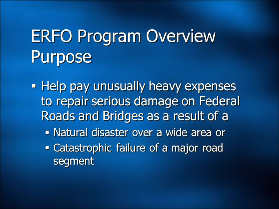 ERFO Program Overview Purpose  Help pay unusually heavy expenses to repair serious damage on Federal Roads and Bridges as a result of a  Natural disaster over a wide area or  Catastrophic failure of a major road segment  Help pay unusually heavy expenses to repair serious damage on Federal Roads and Bridges as a result of a  Natural disaster over a wide area or  Catastrophic failure of a major road segment