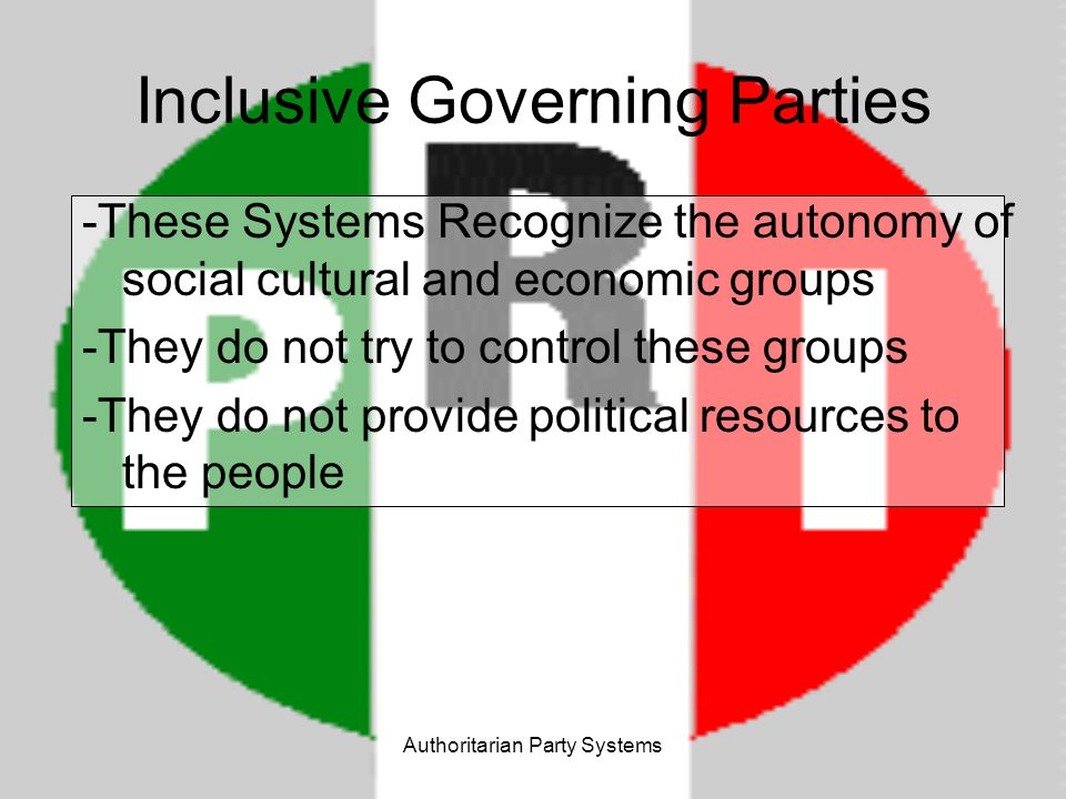 Authoritarian Party Systems Exclusive Governing Parties - Controls political resources through one party - Free activity by social groups, citizens, and government agencies is not permitted - Has been tried to aid in massive social change…many cases of unsuccess USSR, North Korea, Vietnam, Cuba China – economy is not completely controlled, yet legitimacy of other political groups is not recognized