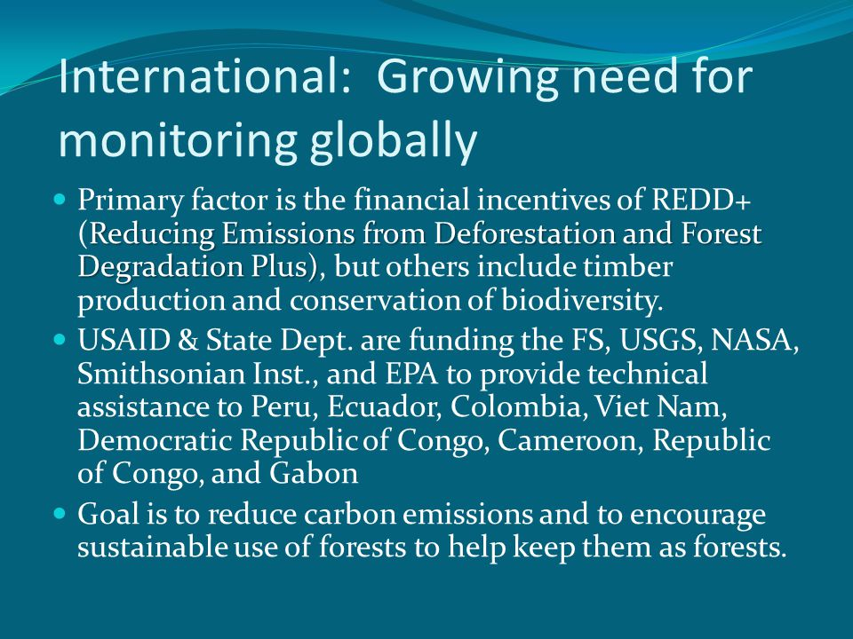 International: Growing need for monitoring globally Reducing Emissions from Deforestation and Forest Degradation Plus) Primary factor is the financial incentives of REDD+ (Reducing Emissions from Deforestation and Forest Degradation Plus), but others include timber production and conservation of biodiversity.
