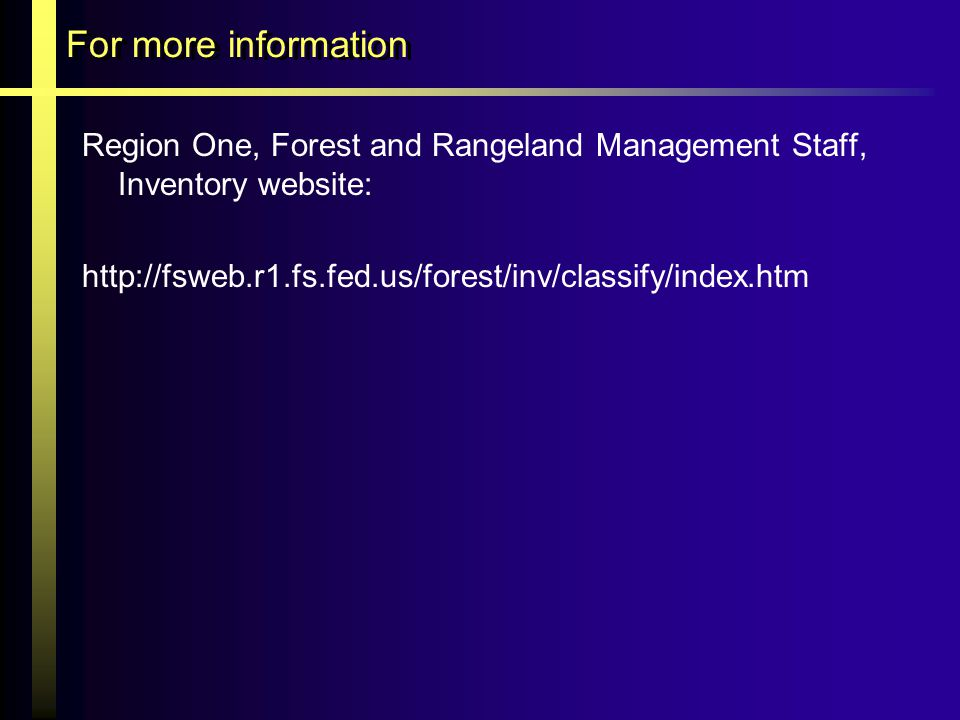 For more information Region One, Forest and Rangeland Management Staff, Inventory website: http://fsweb.r1.fs.fed.us/forest/inv/classify/index.htm