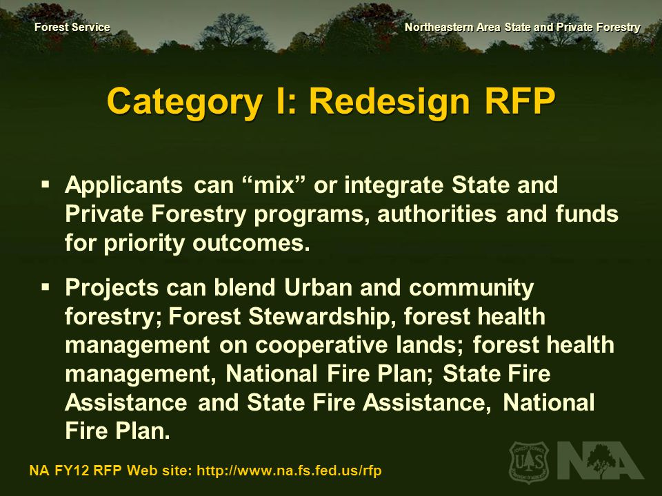 Forest Service Northeastern Area State and Private Forestry NA FY12 RFP Web site: http://www.na.fs.fed.us/rfp Criteria for Redesign Proposal Selection 1.Priority issue or threat (25 points) 2.Measurable results and significant outcomes (35 points) 3.Collaboration (20 points) 4.Leverage (20 points)