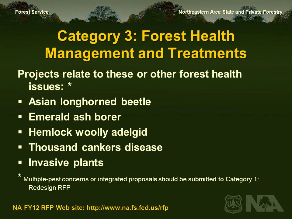 Forest Service Northeastern Area State and Private Forestry NA FY12 RFP Web site: http://www.na.fs.fed.us/rfp Criteria for Forest Health Management and Treatment 1.Address a major issue or concern (20 points) 2.Measurable Results/Outcomes (40 points) 3.Collaboration and Partnerships (15 points) 4.Technical soundness (30 points)