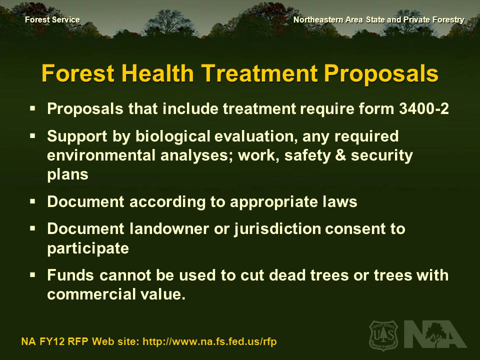 Forest Service Northeastern Area State and Private Forestry NA FY12 RFP Web site: http://www.na.fs.fed.us/rfp Support for Proposal Development  NA Field Representatives and Field Office staff:  New England & New York – Terry Miller, 603-868-7694  Mid-Atlantic – Bob Lueckel, 304-285-1540  Midwest – Barb Tormoehlen, 651-649-5276  Cooperative Fire staff assistance in Newtown Square coordinated through Field Representatives Consult with NA and Field Office staff: it yields better proposals & enhances collaboration during the project