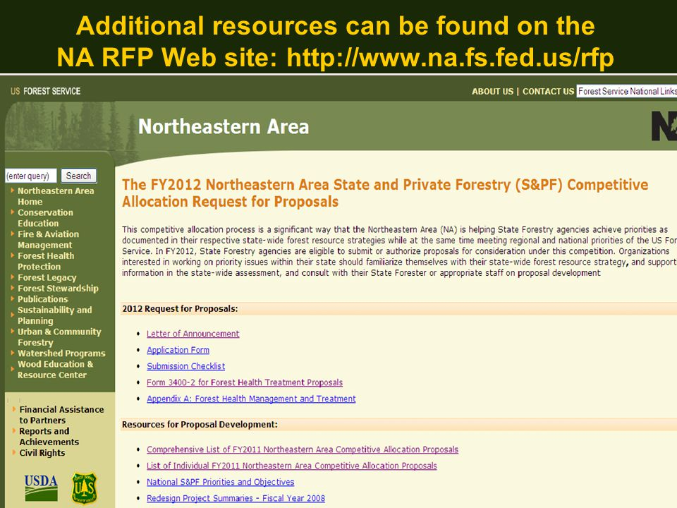 Forest Service Northeastern Area State and Private Forestry NA FY12 RFP Web site: http://www.na.fs.fed.us/rfp Project Submission  Fill out the application form  5-page maximum length (excluding budget tables, project timeline & letters)  Submit in PDF format to na-rfp@fs.fed.us  For help with proposals, contact Terry James: trjames@fs.fed.us 610-557-4107