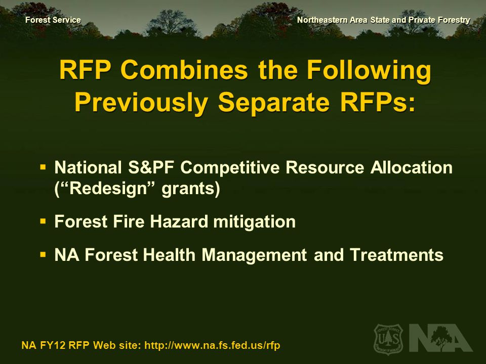 Forest Service Northeastern Area State and Private Forestry NA FY12 RFP Web site: http://www.na.fs.fed.us/rfp Excluded from this RFP  Gypsy moth suppression, eradication & Slow the Spread  Oak wilt control, Early Detection/Rapid Response, Evaluation Monitoring, FS Pesticide Impact Assessment Program, and Special Technology Development Projects  Forest Health methods  Purchase of fire department equipment, including fire weather stations