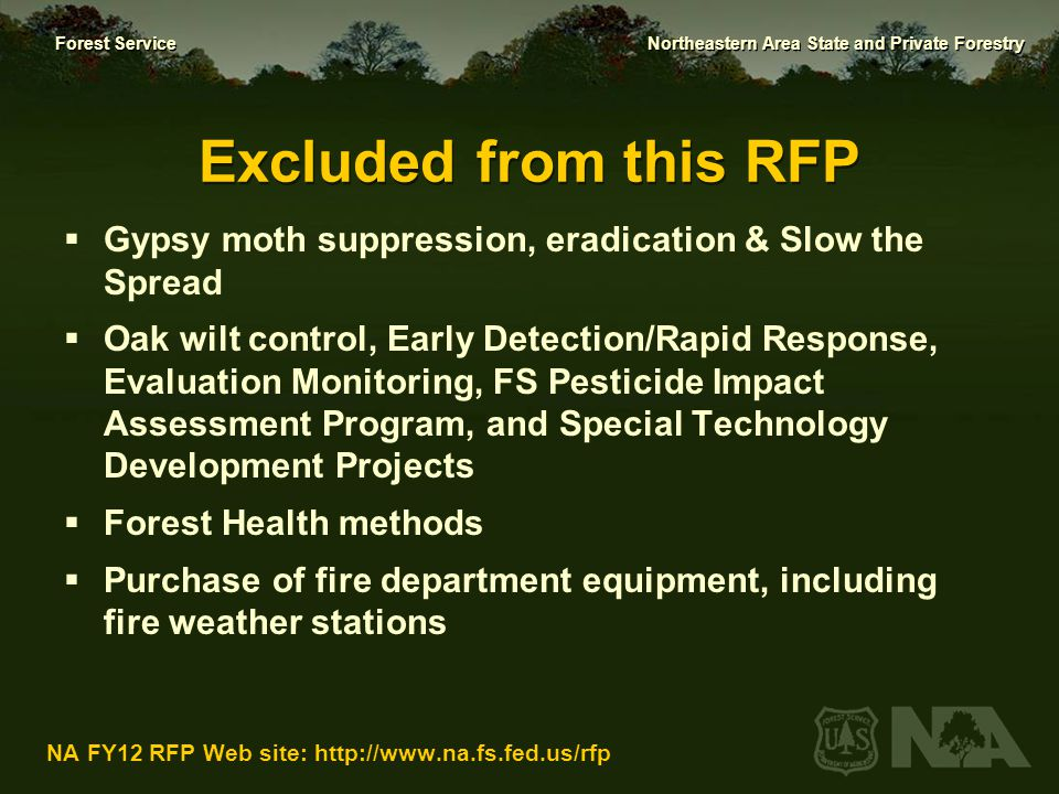 Forest Service Northeastern Area State and Private Forestry NA FY12 RFP Web site: http://www.na.fs.fed.us/rfp Excluded from this RFP  Purchase & installation of dry fire hydrants  Small business start-up funds  Research and development  Capital improvements (i.e.