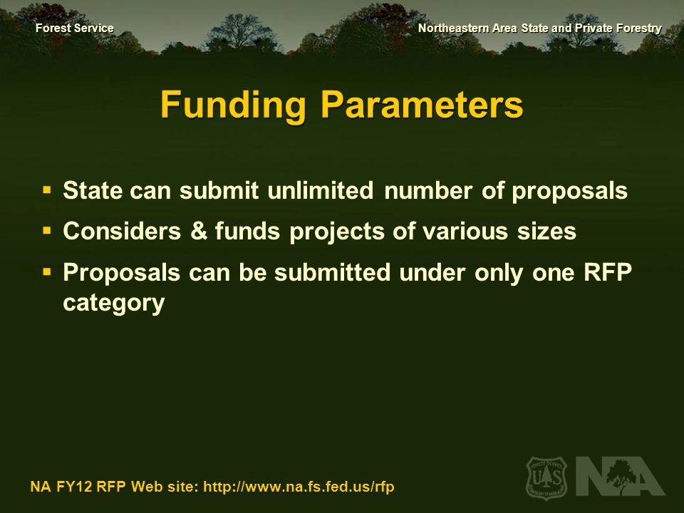 Forest Service Northeastern Area State and Private Forestry NA FY12 RFP Web site: http://www.na.fs.fed.us/rfp Funding Parameters  Redesign grants: minimum Federal funding request per project is $25,000  Forest fire hazard mitigation or forest health management and treatment proposals: no minimum project proposal amount.
