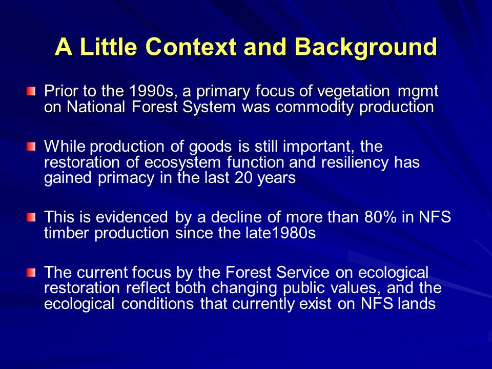 A Little Context and Background Prior to the 1990s, a primary focus of vegetation mgmt on National Forest System was commodity production While production of goods is still important, the restoration of ecosystem function and resiliency has gained primacy in the last 20 years This is evidenced by a decline of more than 80% in NFS timber production since the late1980s The current focus by the Forest Service on ecological restoration reflect both changing public values, and the ecological conditions that currently exist on NFS lands