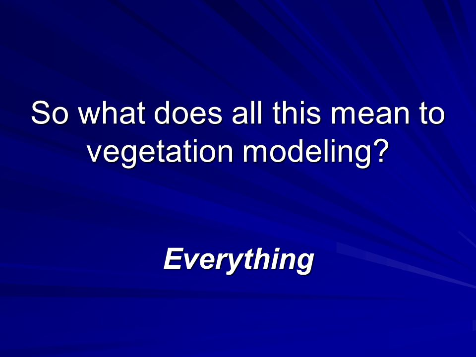 So what does all this mean to vegetation modeling? Everything
