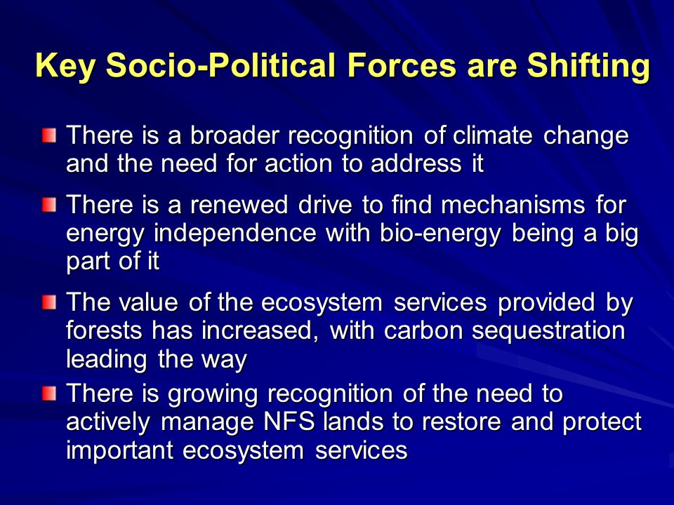 Key Socio-Political Forces are Shifting There is a broader recognition of climate change and the need for action to address it There is a renewed drive to find mechanisms for energy independence with bio-energy being a big part of it The value of the ecosystem services provided by forests has increased, with carbon sequestration leading the way There is growing recognition of the need to actively manage NFS lands to restore and protect important ecosystem services