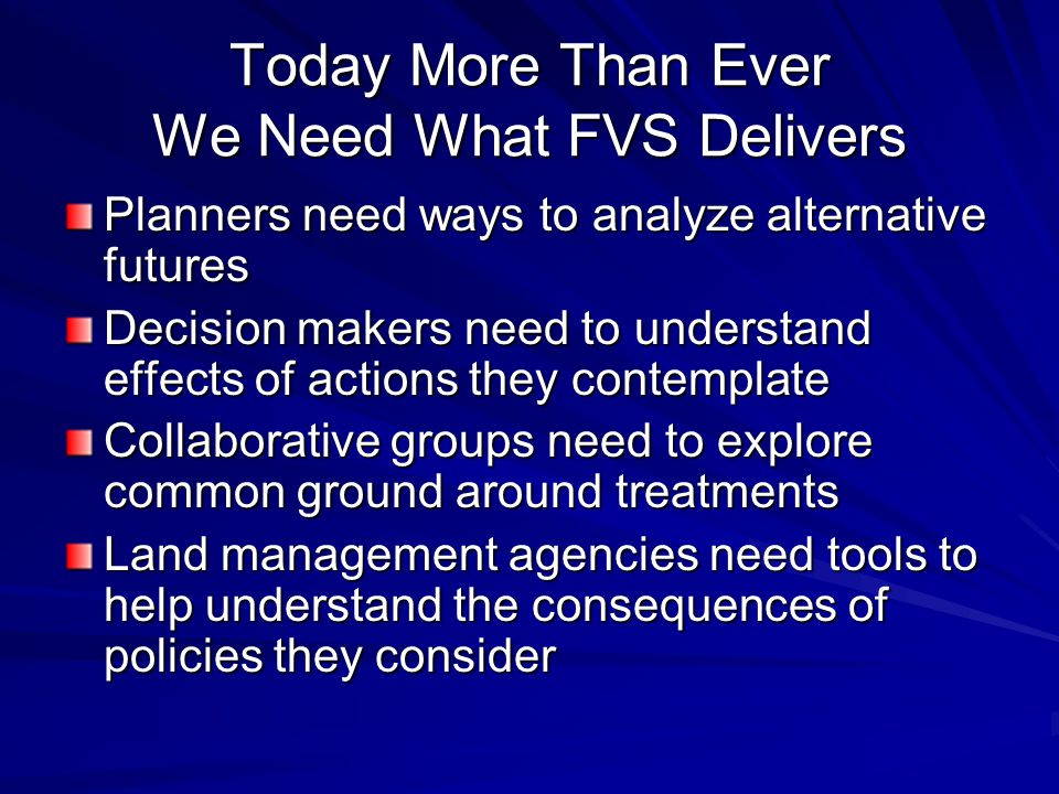 Today More Than Ever We Need What FVS Delivers Planners need ways to analyze alternative futures Decision makers need to understand effects of actions they contemplate Collaborative groups need to explore common ground around treatments Land management agencies need tools to help understand the consequences of policies they consider