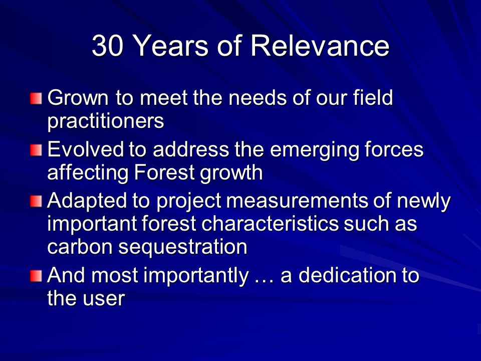30 Years of Relevance Grown to meet the needs of our field practitioners Evolved to address the emerging forces affecting Forest growth Adapted to pro