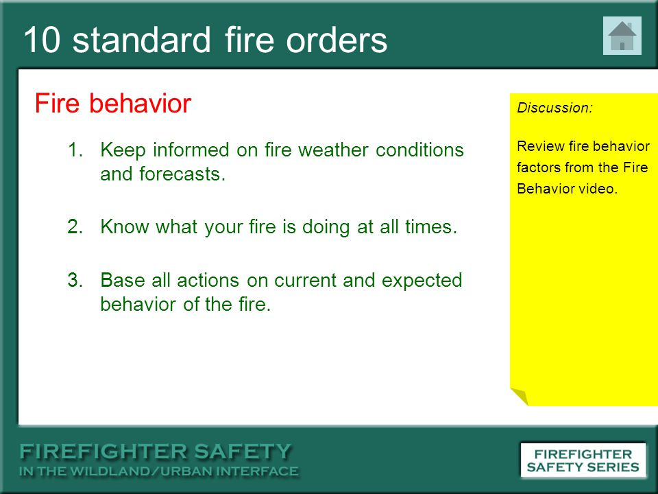 10 standard fire orders Fire behavior 1.Keep informed on fire weather conditions and forecasts. 2.Know what your fire is doing at all times. 3.Base al