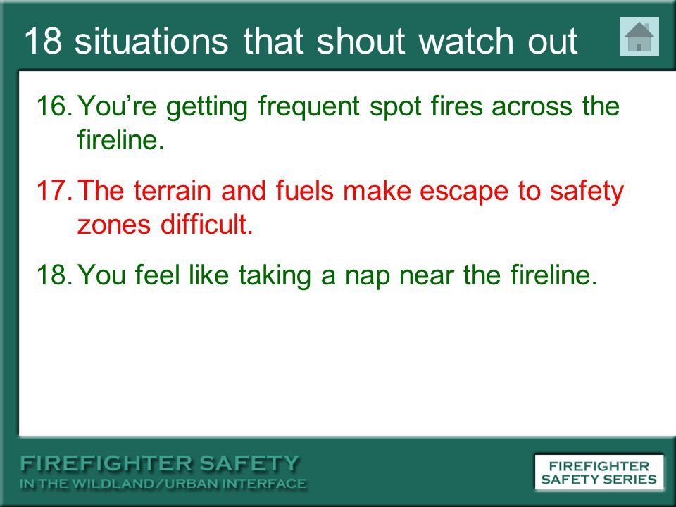 18 situations that shout watch out 16.You're getting frequent spot fires across the fireline. 17.The terrain and fuels make escape to safety zones dif