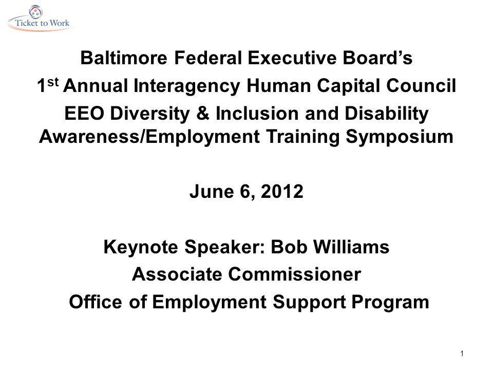 Baltimore Federal Executive Board's 1 st Annual Interagency Human Capital Council EEO Diversity & Inclusion and Disability Awareness/Employment Training Symposium June 6, 2012 Keynote Speaker: Bob Williams Associate Commissioner Office of Employment Support Program 1