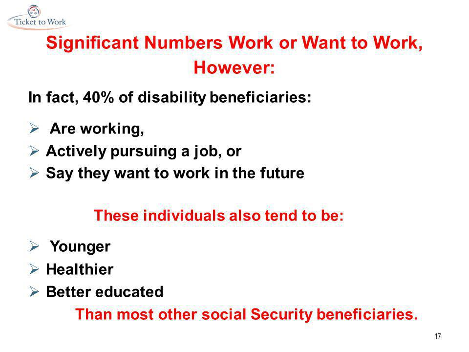 Significant Numbers Work or Want to Work, However: In fact, 40% of disability beneficiaries:  Are working,  Actively pursuing a job, or  Say they want to work in the future These individuals also tend to be:  Younger  Healthier  Better educated Than most other social Security beneficiaries.