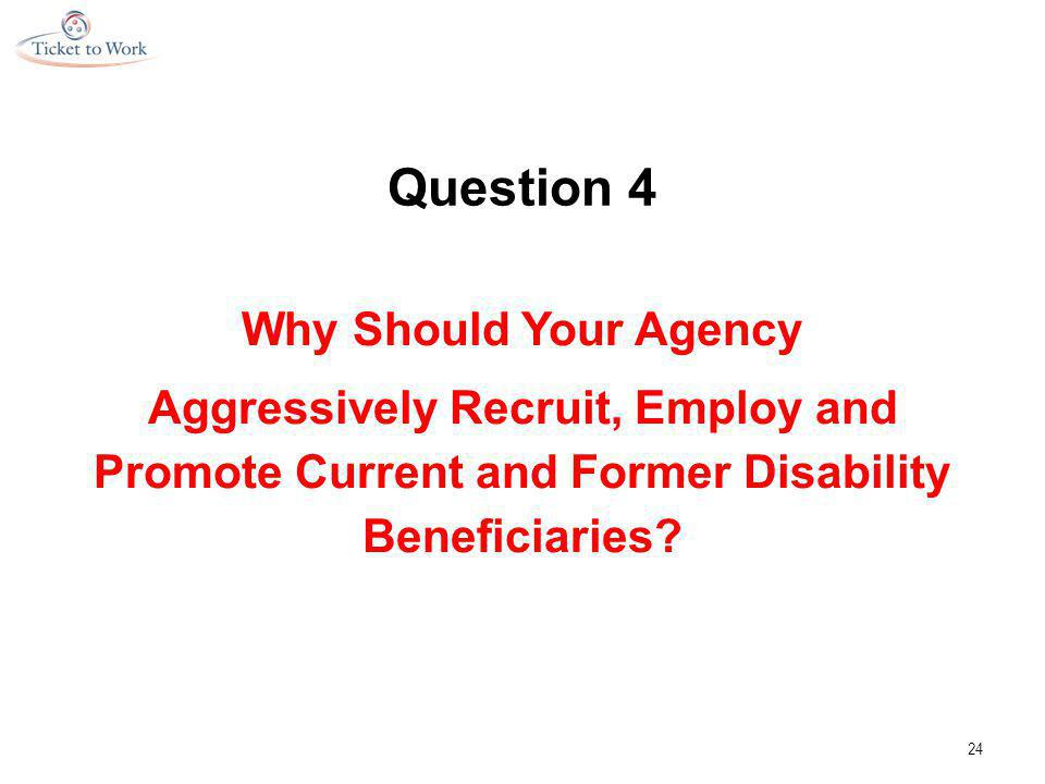 Question 4 Why Should Your Agency Aggressively Recruit, Employ and Promote Current and Former Disability Beneficiaries.