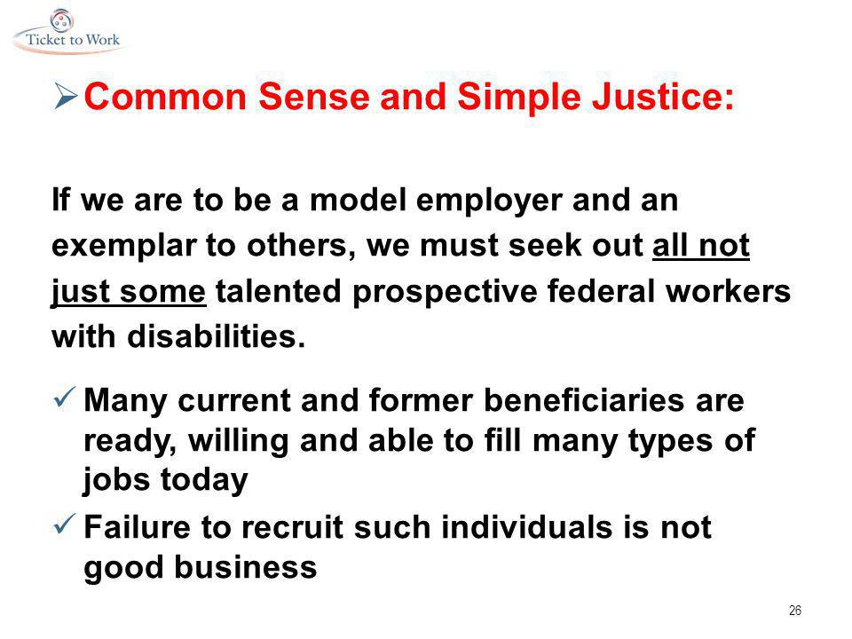  Common Sense and Simple Justice: If we are to be a model employer and an exemplar to others, we must seek out all not just some talented prospective federal workers with disabilities.