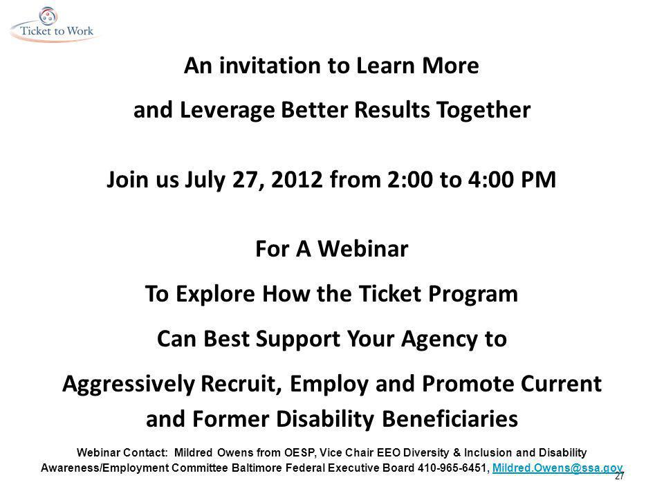 An invitation to Learn More and Leverage Better Results Together Join us July 27, 2012 from 2:00 to 4:00 PM For A Webinar To Explore How the Ticket Program Can Best Support Your Agency to Aggressively Recruit, Employ and Promote Current and Former Disability Beneficiaries Webinar Contact: Mildred Owens from OESP, Vice Chair EEO Diversity & Inclusion and Disability Awareness/Employment Committee Baltimore Federal Executive Board 410-965-6451, Mildred.Owens@ssa.govMildred.Owens@ssa.gov 27