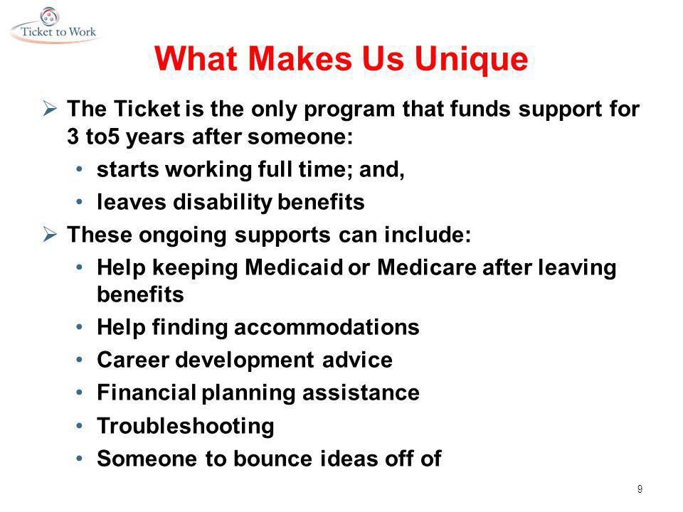 What Makes Us Unique  The Ticket is the only program that funds support for 3 to5 years after someone: starts working full time; and, leaves disability benefits  These ongoing supports can include: Help keeping Medicaid or Medicare after leaving benefits Help finding accommodations Career development advice Financial planning assistance Troubleshooting Someone to bounce ideas off of 9