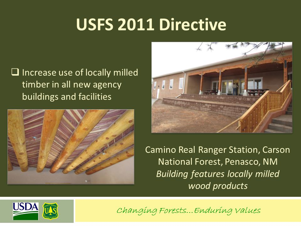 Changing Forests…Enduring Values USFS 2011 Directive  Increase use of locally milled timber in all new agency buildings and facilities Camino Real Ra