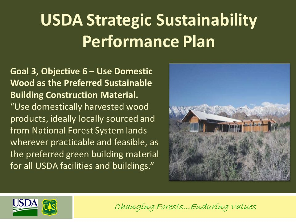 Changing Forests…Enduring Values USDA Strategic Sustainability Performance Plan Goal 3, Objective 6 – Use Domestic Wood as the Preferred Sustainable B
