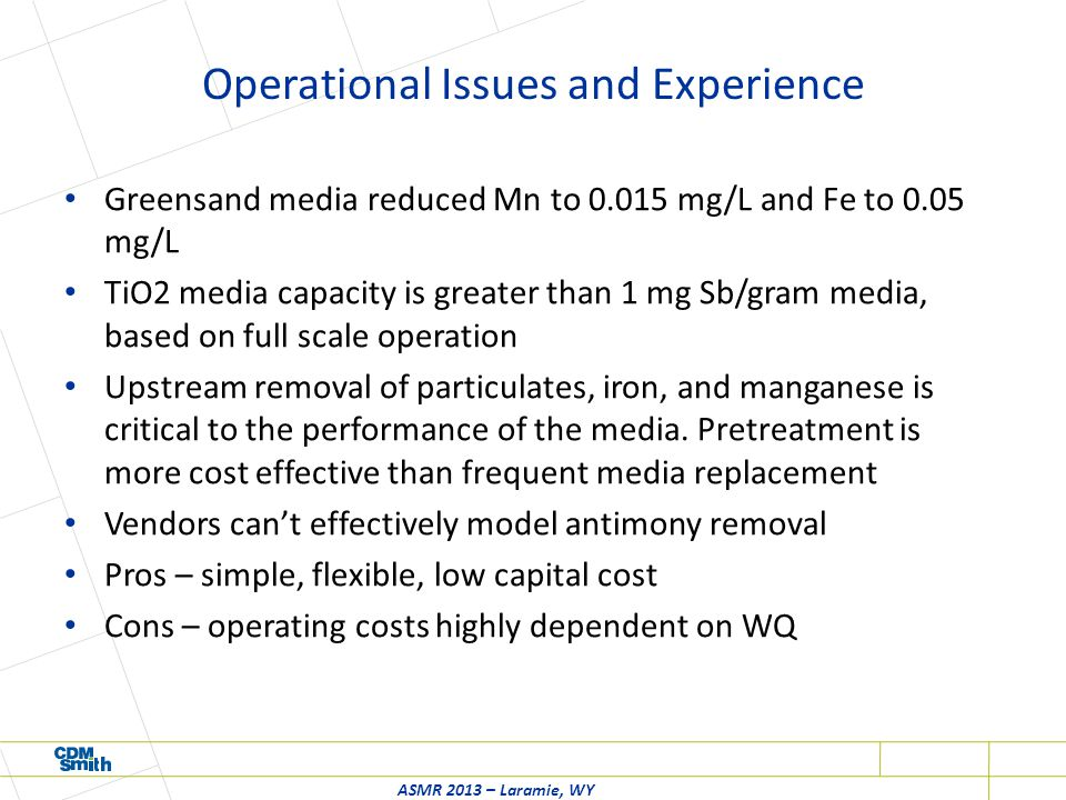 Operational Issues and Experience Greensand media reduced Mn to 0.015 mg/L and Fe to 0.05 mg/L TiO2 media capacity is greater than 1 mg Sb/gram media, based on full scale operation Upstream removal of particulates, iron, and manganese is critical to the performance of the media.
