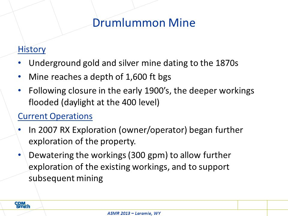 Drumlummon Mine History Underground gold and silver mine dating to the 1870s Mine reaches a depth of 1,600 ft bgs Following closure in the early 1900's, the deeper workings flooded (daylight at the 400 level) Current Operations In 2007 RX Exploration (owner/operator) began further exploration of the property.