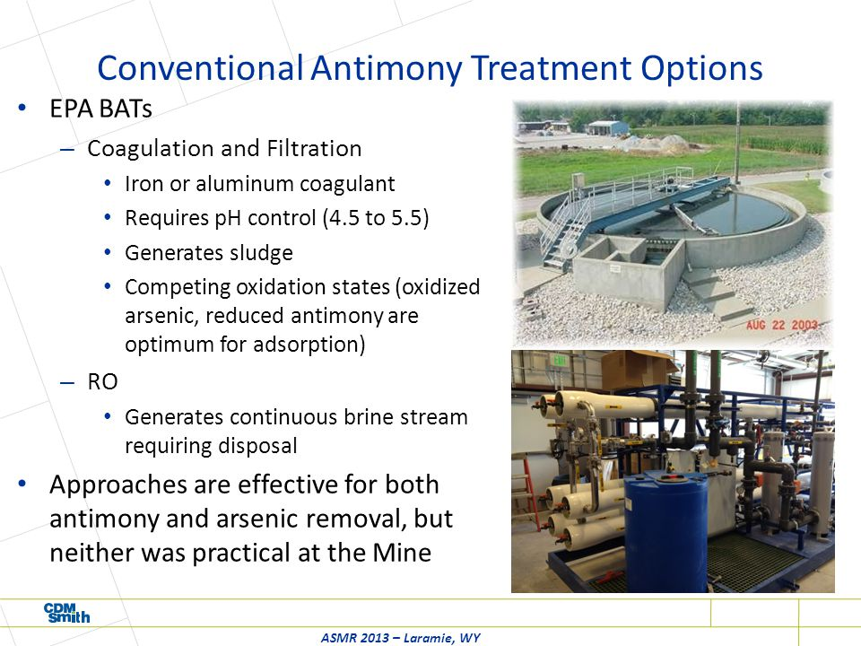 Conventional Antimony Treatment Options EPA BATs – Coagulation and Filtration Iron or aluminum coagulant Requires pH control (4.5 to 5.5) Generates sludge Competing oxidation states (oxidized arsenic, reduced antimony are optimum for adsorption) – RO Generates continuous brine stream requiring disposal Approaches are effective for both antimony and arsenic removal, but neither was practical at the Mine ASMR 2013 – Laramie, WY
