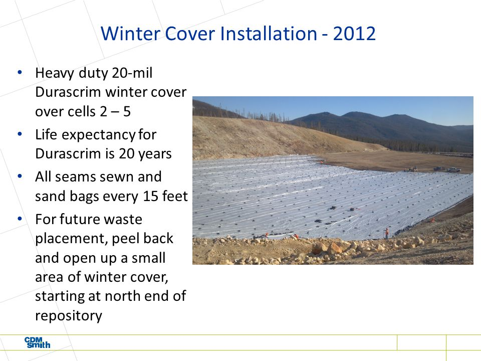 Winter Cover Installation - 2012 Heavy duty 20-mil Durascrim winter cover over cells 2 – 5 Life expectancy for Durascrim is 20 years All seams sewn and sand bags every 15 feet For future waste placement, peel back and open up a small area of winter cover, starting at north end of repository