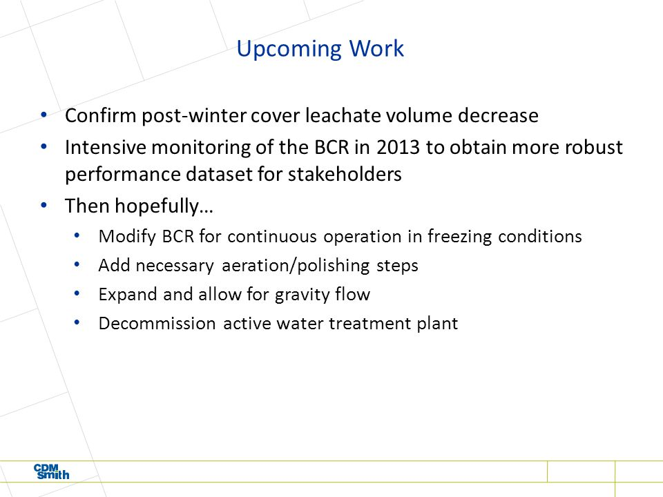 Upcoming Work Confirm post-winter cover leachate volume decrease Intensive monitoring of the BCR in 2013 to obtain more robust performance dataset for stakeholders Then hopefully… Modify BCR for continuous operation in freezing conditions Add necessary aeration/polishing steps Expand and allow for gravity flow Decommission active water treatment plant