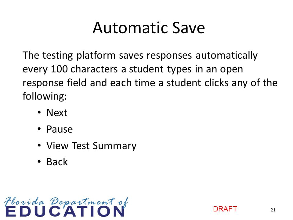 DRAFT Automatic Save The testing platform saves responses automatically every 100 characters a student types in an open response field and each time a student clicks any of the following: Next Pause View Test Summary Back 21