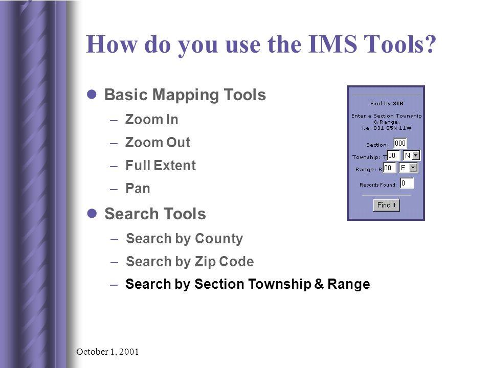 October 1, 2001 –Search by Section Township & Range Search Tools –Search by County –Search by Zip Code Basic Mapping Tools –Zoom In –Zoom Out –Full Extent –Pan How do you use the IMS Tools