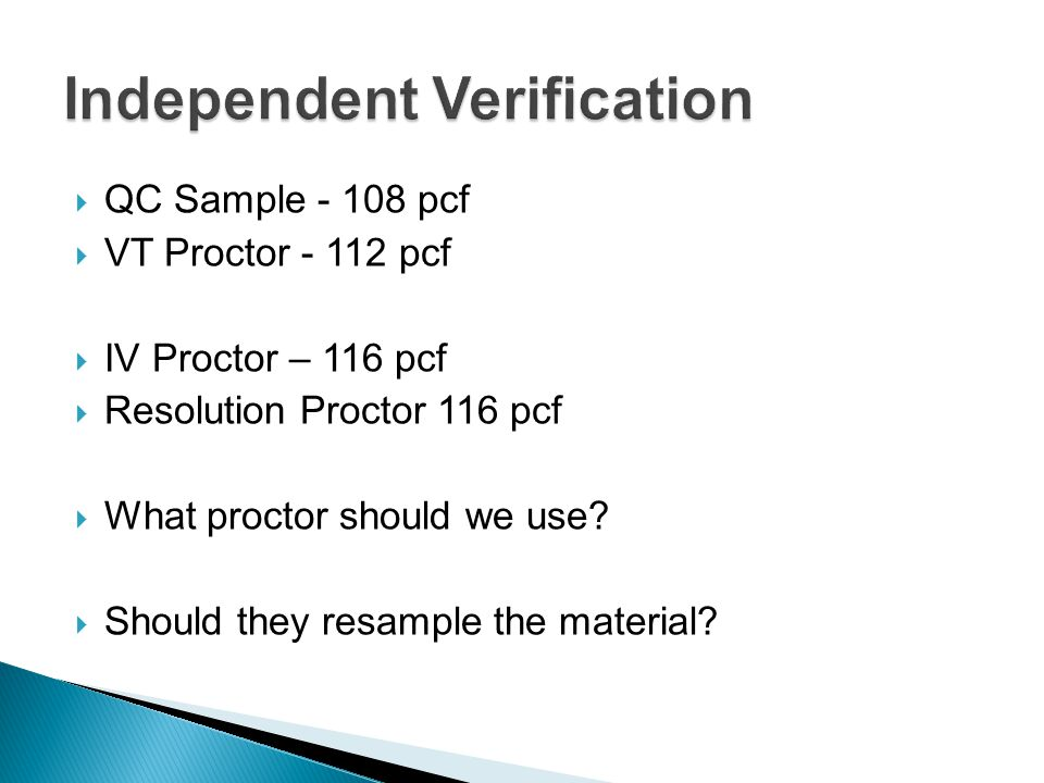  QC Sample - 108 pcf  VT Proctor - 112 pcf  IV Proctor – 116 pcf  Resolution Proctor 116 pcf  What proctor should we use?  Should they resample