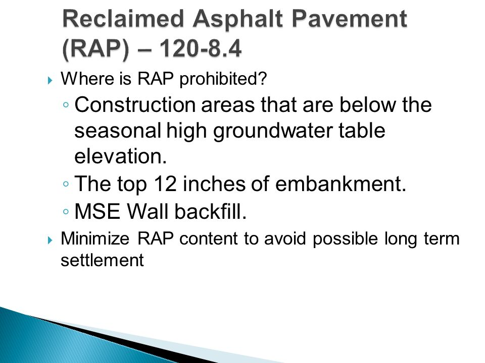  Where is RAP prohibited? ◦ Construction areas that are below the seasonal high groundwater table elevation. ◦ The top 12 inches of embankment. ◦ MSE