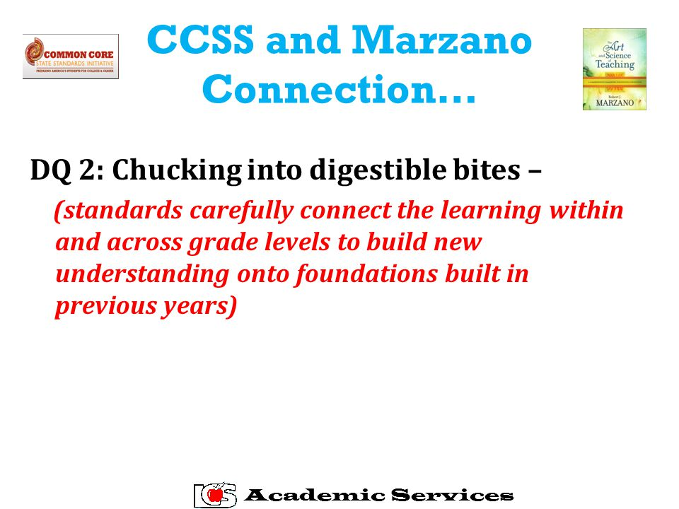 CCSS and Marzano Connection… DQ 2: Chucking into digestible bites – (standards carefully connect the learning within and across grade levels to build new understanding onto foundations built in previous years) Academic Services