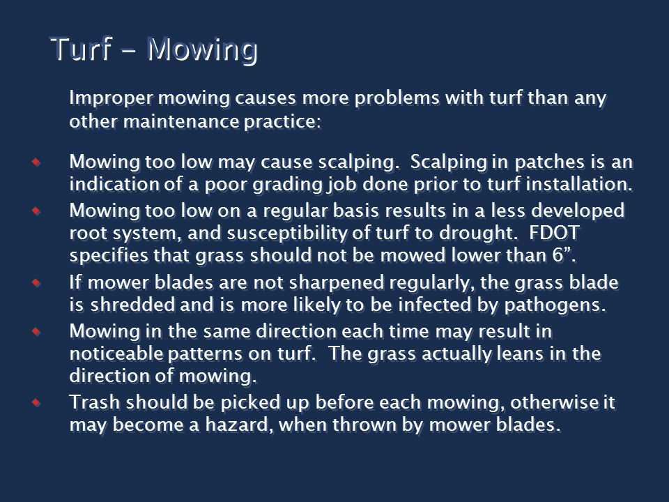 Turf - Mowing Improper mowing causes more problems with turf than any other maintenance practice:  Mowing too low may cause scalping. Scalping in pat
