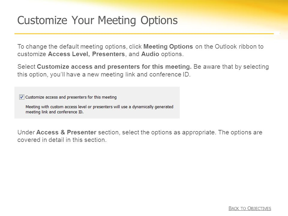 Customize Your Meeting Options To change the default meeting options, click Meeting Options on the Outlook ribbon to customize Access Level, Presenters, and Audio options.