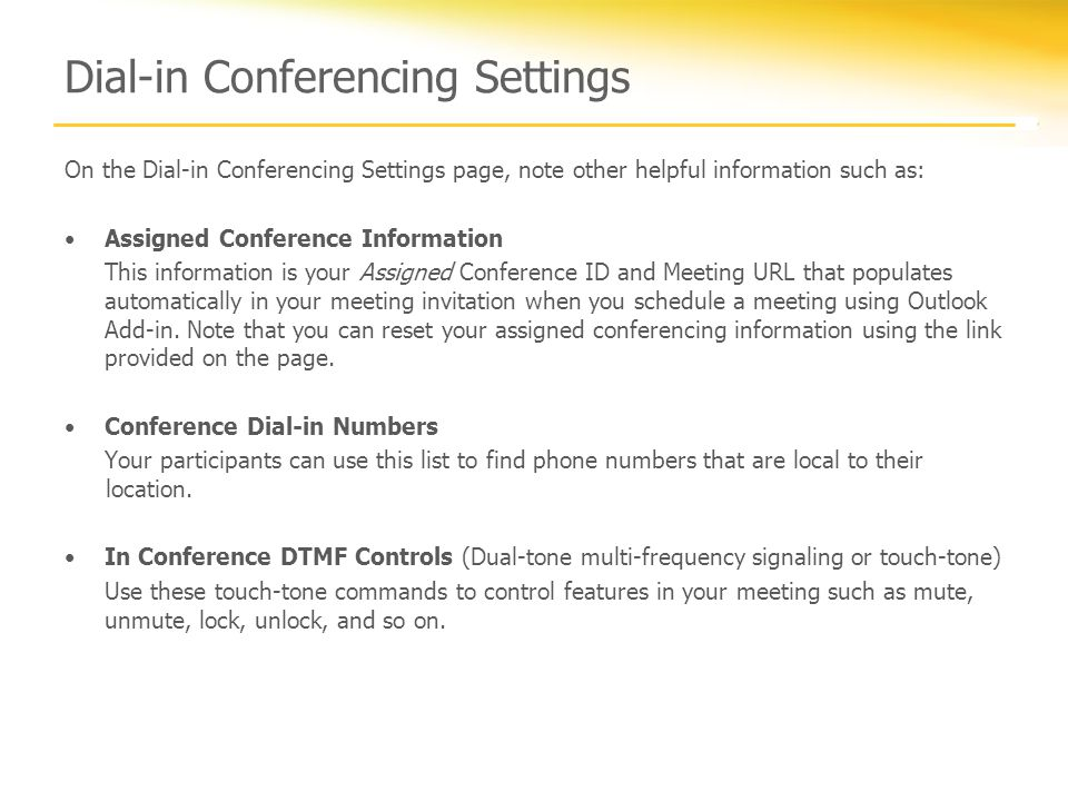 Dial-in Conferencing Settings On the Dial-in Conferencing Settings page, note other helpful information such as: Assigned Conference Information This information is your Assigned Conference ID and Meeting URL that populates automatically in your meeting invitation when you schedule a meeting using Outlook Add-in.