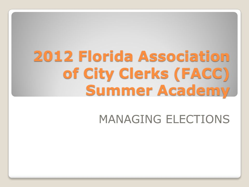 2012 Florida Association of City Clerks (FACC) Summer Academy MANAGING ELECTIONS