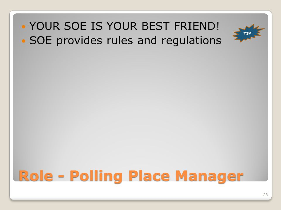 Role - Polling Place Manager YOUR SOE IS YOUR BEST FRIEND! SOE provides rules and regulations TIP 28