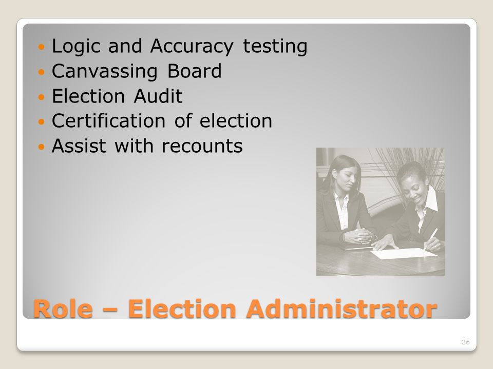 Role – Election Administrator Logic and Accuracy testing Canvassing Board Election Audit Certification of election Assist with recounts 36