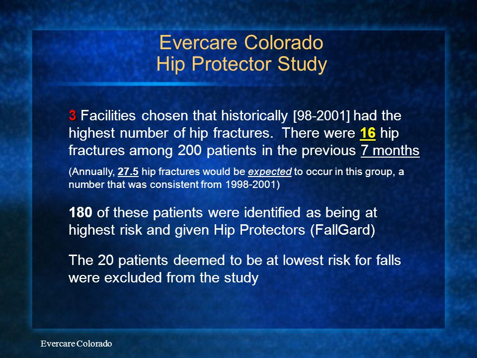 Evercare Colorado Evercare Colorado Hip Protector Study 3 16 3 Facilities chosen that historically [98-2001] had the highest number of hip fractures.