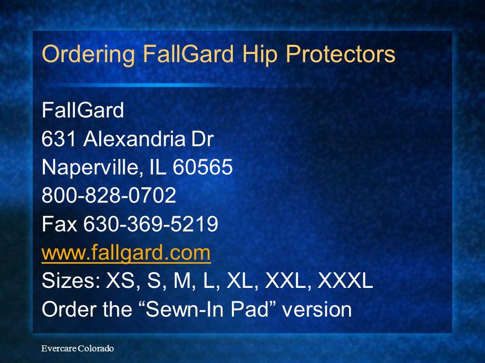 Evercare Colorado Ordering FallGard Hip Protectors FallGard 631 Alexandria Dr Naperville, IL 60565 800-828-0702 Fax 630-369-5219 www.fallgard.com Size