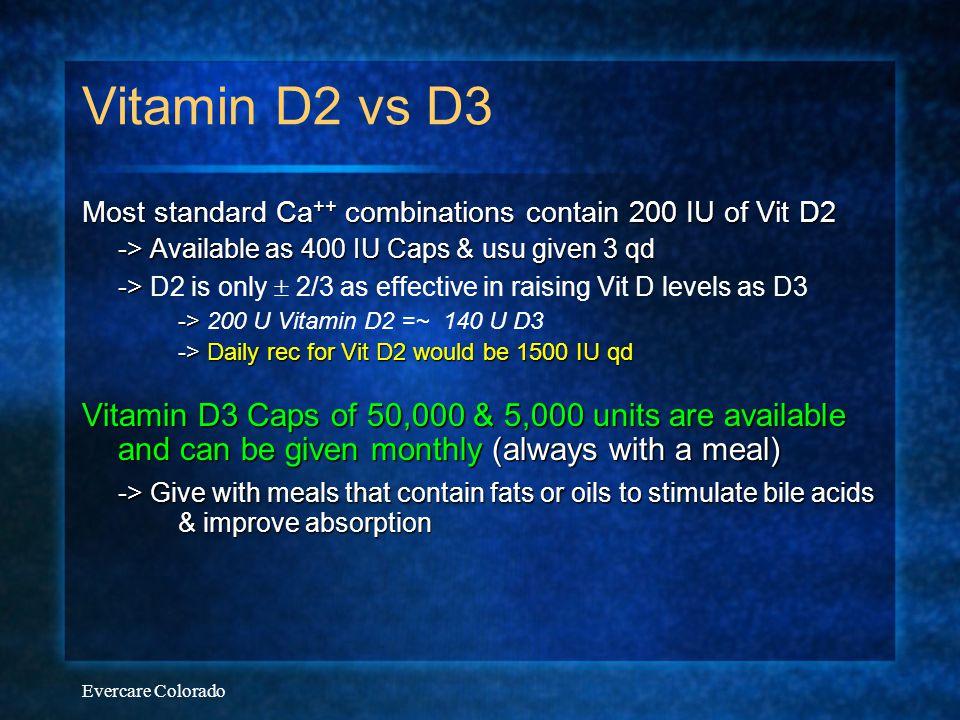 Evercare Colorado Vitamin D2 vs D3 Most standard Ca ++ combinations contain 200 IU of Vit D2 -> Available as 400 IU Caps & usu given 3 qd -> -> D2 is