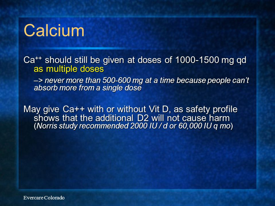 Evercare Colorado Calcium Ca ++ should still be given at doses of 1000-1500 mg qd as multiple doses –> never more than 500-600 mg at a time because pe