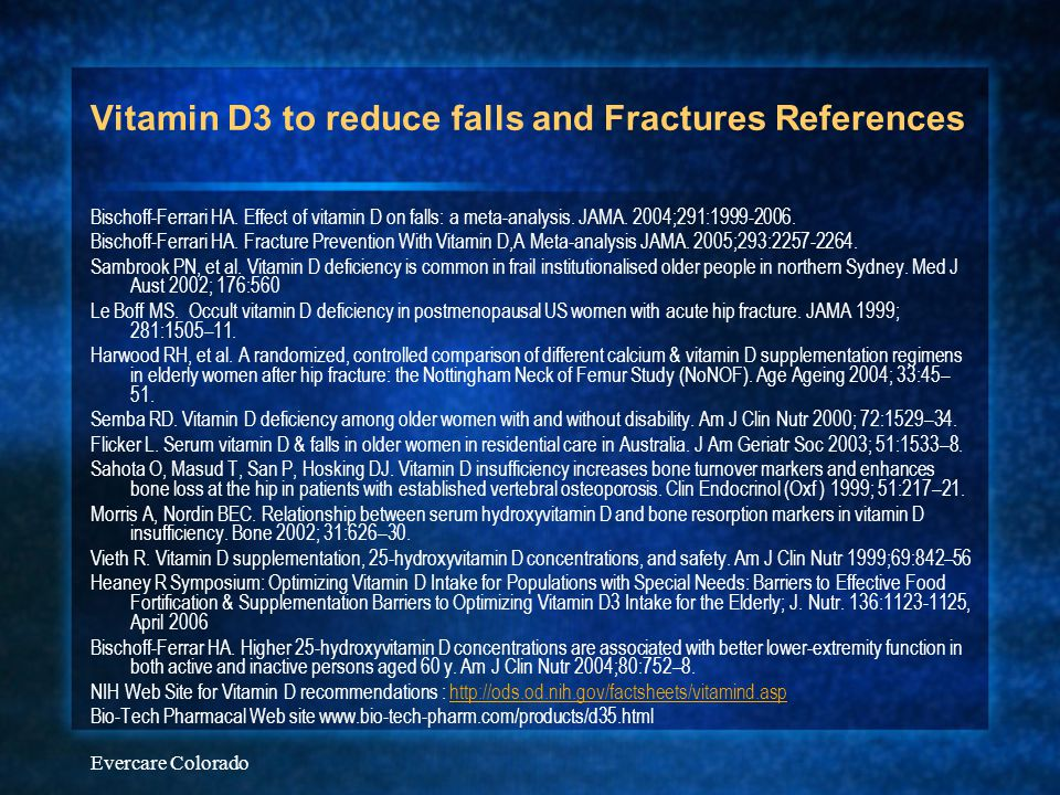 Evercare Colorado Vitamin D3 to reduce falls and Fractures References Bischoff-Ferrari HA. Effect of vitamin D on falls: a meta-analysis. JAMA. 2004;2